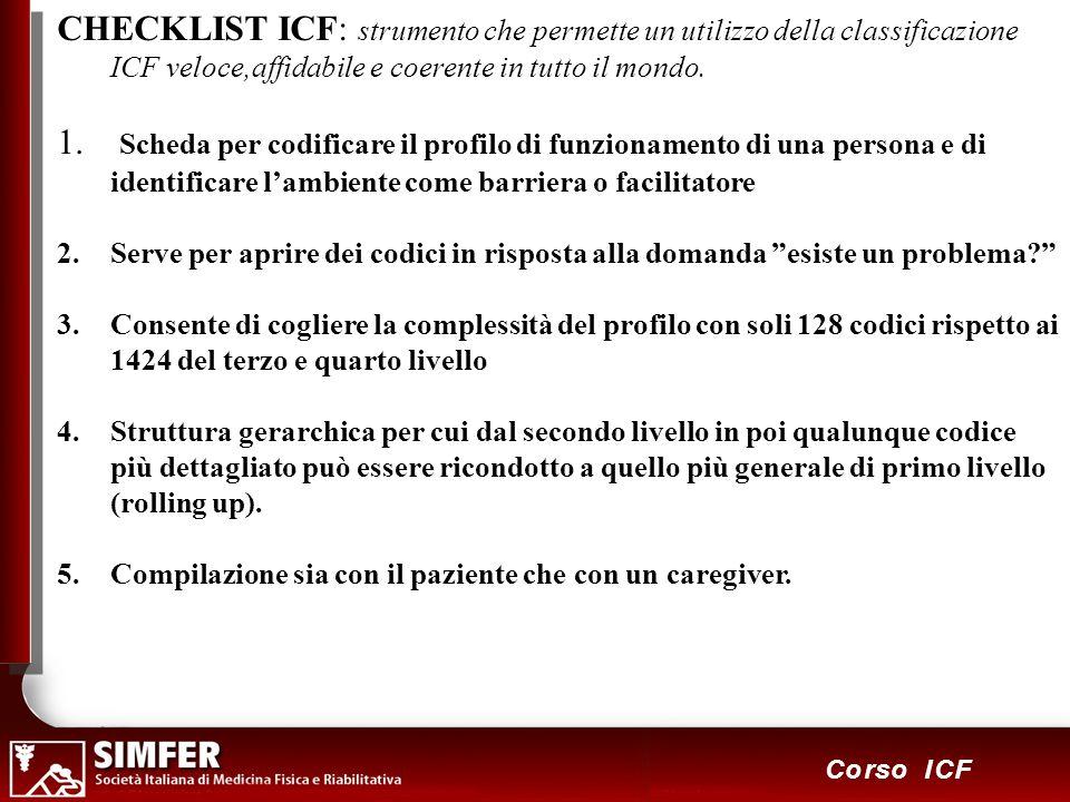 9 Corso ICF CHECKLIST ICF: strumento che permette un utilizzo della classificazione ICF veloce,affidabile e coerente in tutto il mondo. 1. Scheda per