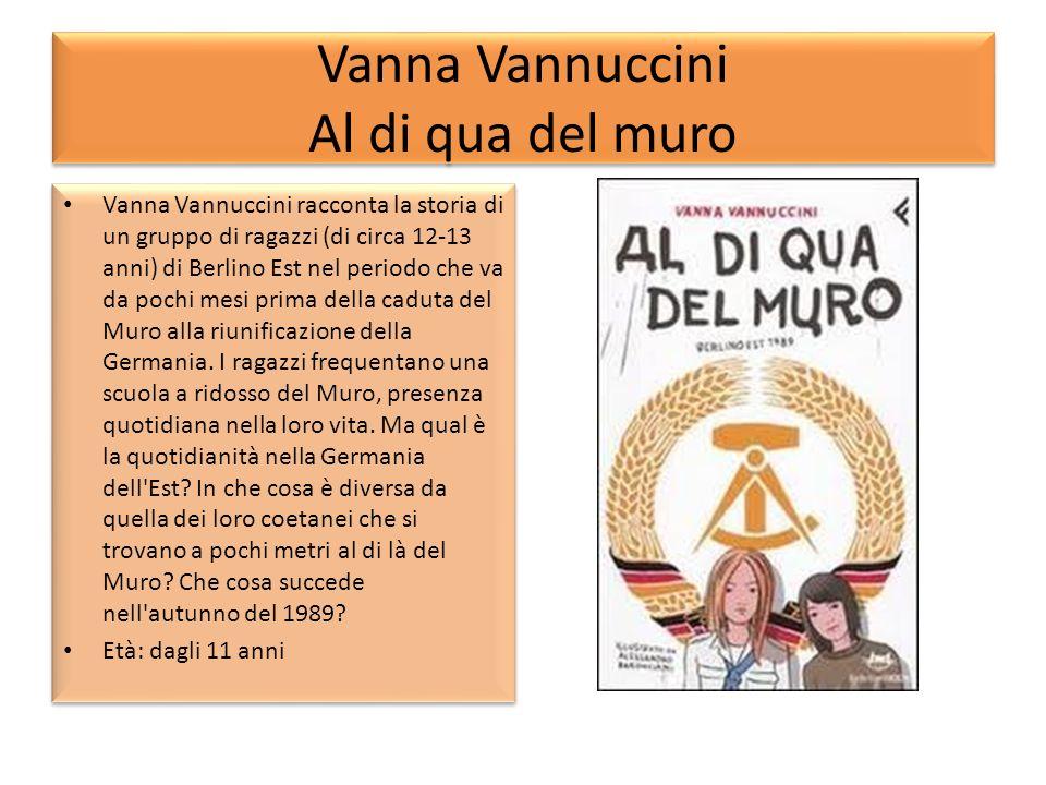 Vanna Vannuccini Al di qua del muro Vanna Vannuccini racconta la storia di un gruppo di ragazzi (di circa 12-13 anni) di Berlino Est nel periodo che v
