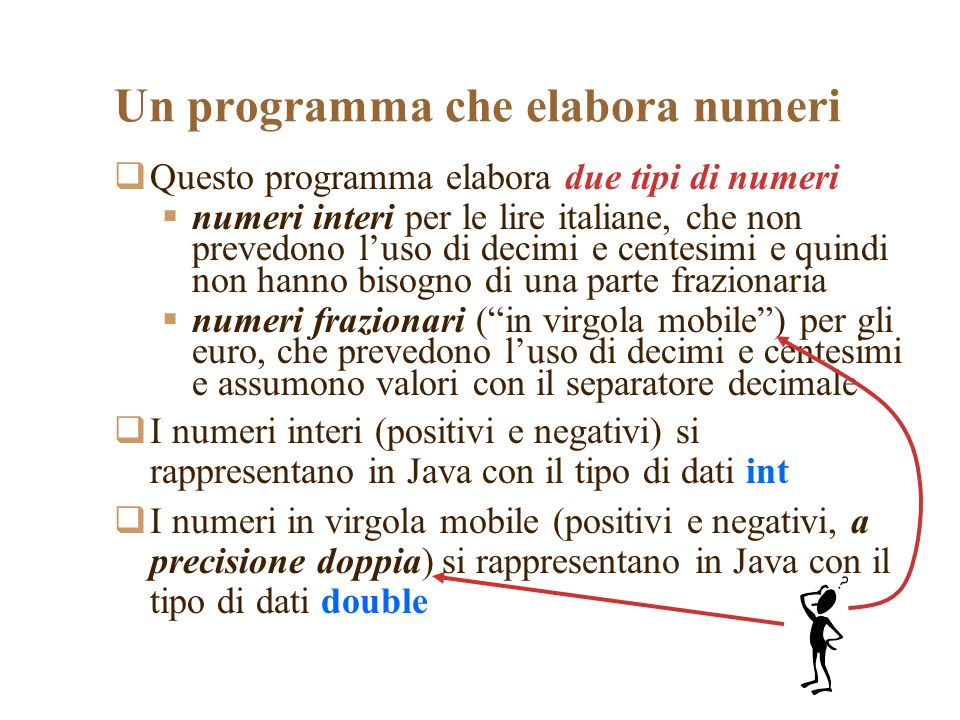 Un programma che elabora numeri Questo programma elabora due tipi di numeri numeri interi per le lire italiane, che non prevedono luso di decimi e centesimi e quindi non hanno bisogno di una parte frazionaria numeri frazionari (in virgola mobile) per gli euro, che prevedono luso di decimi e centesimi e assumono valori con il separatore decimale I numeri interi (positivi e negativi) si rappresentano in Java con il tipo di dati int I numeri in virgola mobile (positivi e negativi, a precisione doppia) si rappresentano in Java con il tipo di dati double