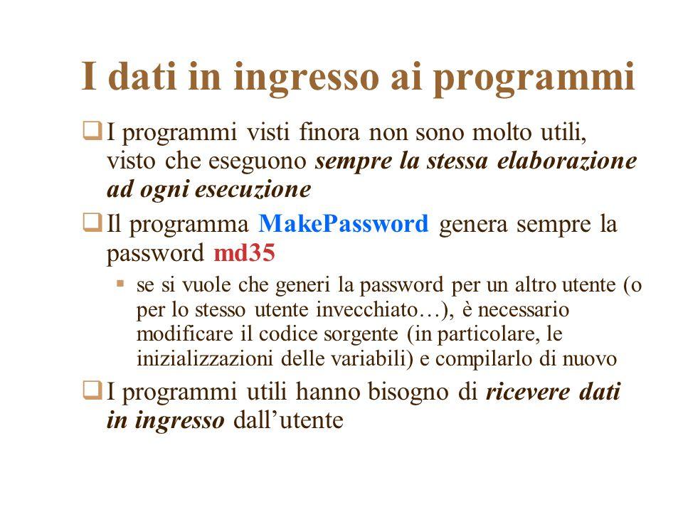 I dati in ingresso ai programmi I programmi visti finora non sono molto utili, visto che eseguono sempre la stessa elaborazione ad ogni esecuzione Il