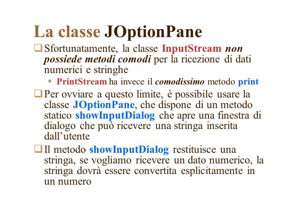 La classe JOptionPane Sfortunatamente, la classe InputStream non possiede metodi comodi per la ricezione di dati numerici e stringhe PrintStream ha invece il comodissimo metodo print Per ovviare a questo limite, è possibile usare la classe JOptionPane, che dispone di un metodo statico showInputDialog che apre una finestra di dialogo che può ricevere una stringa inserita dallutente Il metodo showInputDialog restituisce una stringa, se vogliamo ricevere un dato numerico, la stringa dovrà essere convertita esplicitamente in un numero