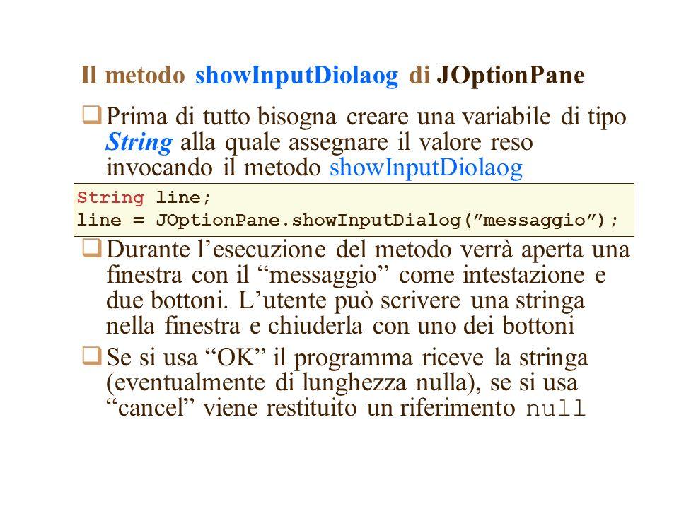 Il metodo showInputDiolaog di JOptionPane Prima di tutto bisogna creare una variabile di tipo String alla quale assegnare il valore reso invocando il metodo showInputDiolaog Durante lesecuzione del metodo verrà aperta una finestra con il messaggio come intestazione e due bottoni.