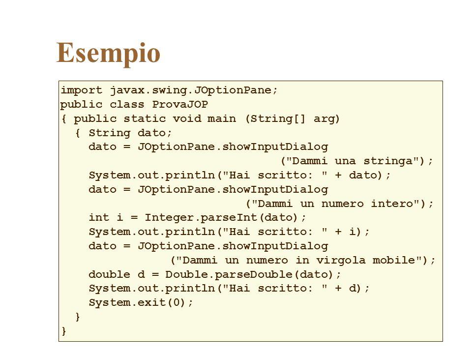 Esempio import javax.swing.JOptionPane; public class ProvaJOP { public static void main (String[] arg) { String dato; dato = JOptionPane.showInputDialog ( Dammi una stringa ); System.out.println( Hai scritto: + dato); dato = JOptionPane.showInputDialog ( Dammi un numero intero ); int i = Integer.parseInt(dato); System.out.println( Hai scritto: + i); dato = JOptionPane.showInputDialog ( Dammi un numero in virgola mobile ); double d = Double.parseDouble(dato); System.out.println( Hai scritto: + d); System.exit(0); }