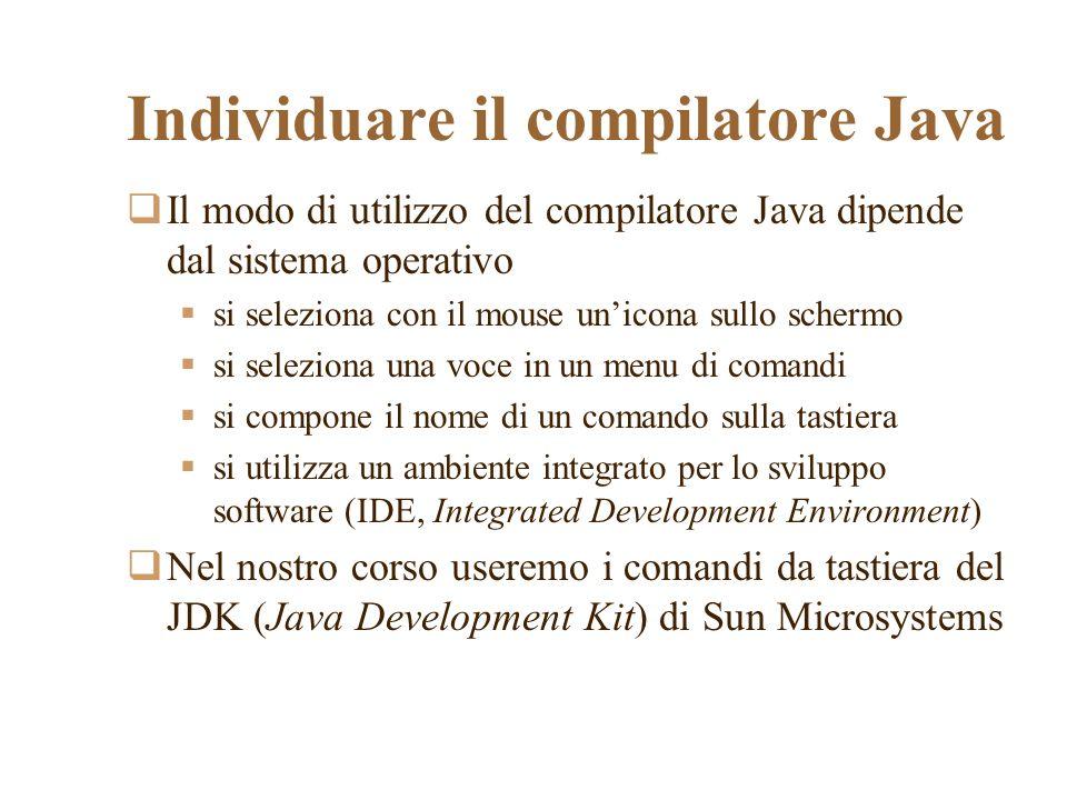 Individuare il compilatore Java Il modo di utilizzo del compilatore Java dipende dal sistema operativo si seleziona con il mouse unicona sullo schermo si seleziona una voce in un menu di comandi si compone il nome di un comando sulla tastiera si utilizza un ambiente integrato per lo sviluppo software (IDE, Integrated Development Environment) Nel nostro corso useremo i comandi da tastiera del JDK (Java Development Kit) di Sun Microsystems