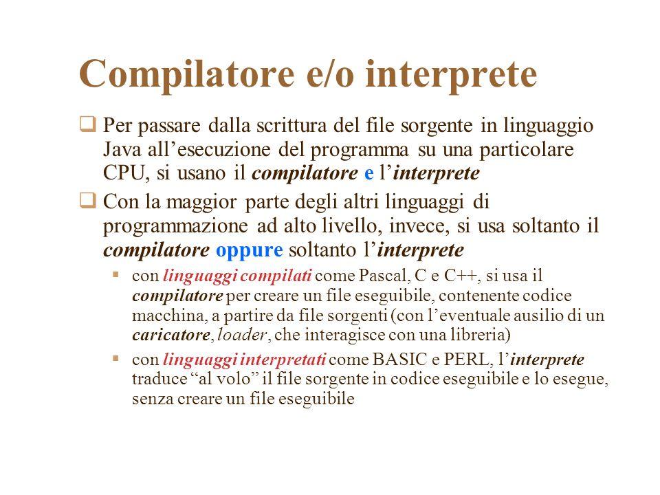 Compilatore e/o interprete Per passare dalla scrittura del file sorgente in linguaggio Java allesecuzione del programma su una particolare CPU, si usano il compilatore e linterprete Con la maggior parte degli altri linguaggi di programmazione ad alto livello, invece, si usa soltanto il compilatore oppure soltanto linterprete con linguaggi compilati come Pascal, C e C++, si usa il compilatore per creare un file eseguibile, contenente codice macchina, a partire da file sorgenti (con leventuale ausilio di un caricatore, loader, che interagisce con una libreria) con linguaggi interpretati come BASIC e PERL, linterprete traduce al volo il file sorgente in codice eseguibile e lo esegue, senza creare un file eseguibile