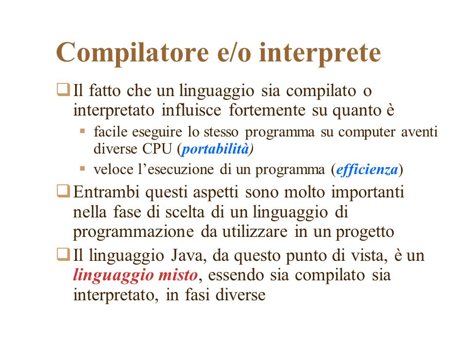 Compilatore e/o interprete Il fatto che un linguaggio sia compilato o interpretato influisce fortemente su quanto è facile eseguire lo stesso programma su computer aventi diverse CPU (portabilità) veloce lesecuzione di un programma (efficienza) Entrambi questi aspetti sono molto importanti nella fase di scelta di un linguaggio di programmazione da utilizzare in un progetto Il linguaggio Java, da questo punto di vista, è un linguaggio misto, essendo sia compilato sia interpretato, in fasi diverse