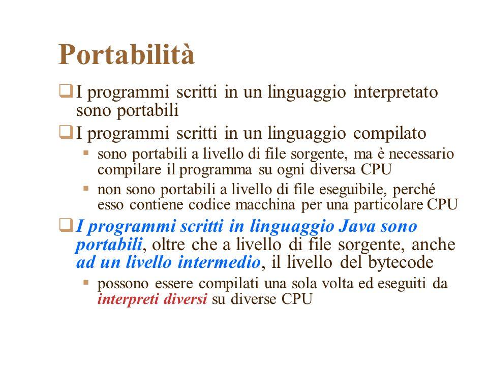 Portabilità I programmi scritti in un linguaggio interpretato sono portabili I programmi scritti in un linguaggio compilato sono portabili a livello di file sorgente, ma è necessario compilare il programma su ogni diversa CPU non sono portabili a livello di file eseguibile, perché esso contiene codice macchina per una particolare CPU I programmi scritti in linguaggio Java sono portabili, oltre che a livello di file sorgente, anche ad un livello intermedio, il livello del bytecode possono essere compilati una sola volta ed eseguiti da interpreti diversi su diverse CPU