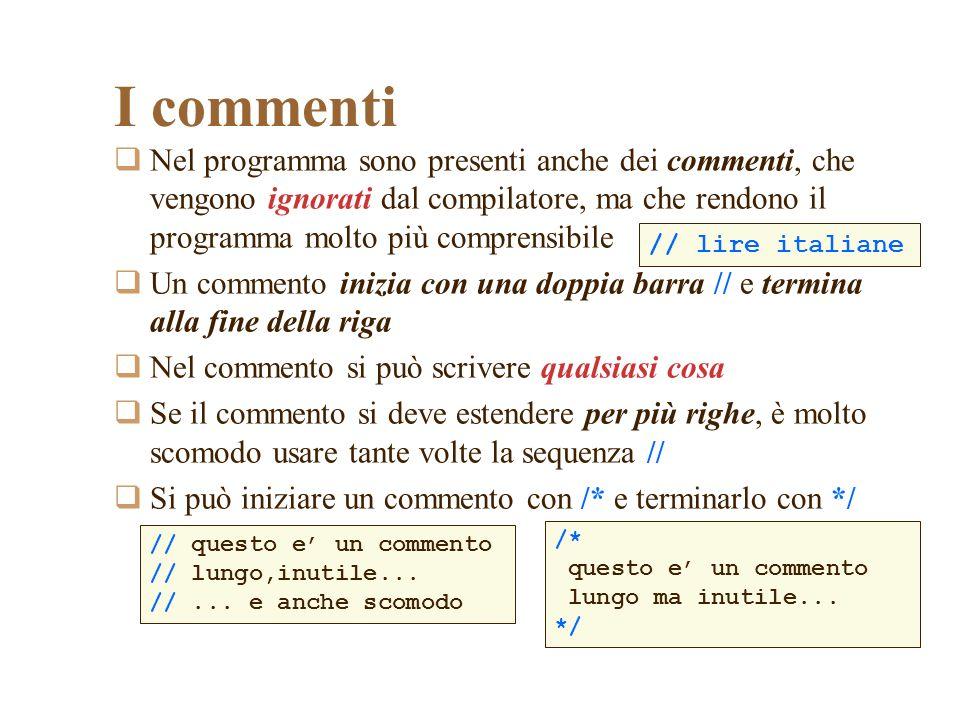 I commenti Nel programma sono presenti anche dei commenti, che vengono ignorati dal compilatore, ma che rendono il programma molto più comprensibile U