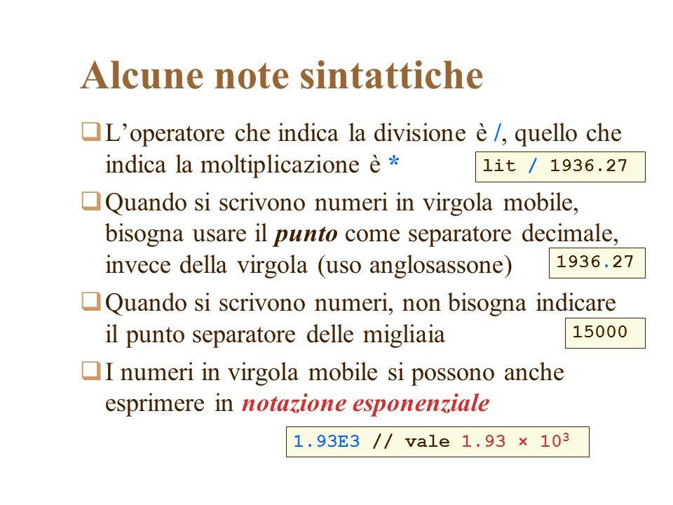 Alcune note sintattiche Loperatore che indica la divisione è /, quello che indica la moltiplicazione è * Quando si scrivono numeri in virgola mobile, bisogna usare il punto come separatore decimale, invece della virgola (uso anglosassone) Quando si scrivono numeri, non bisogna indicare il punto separatore delle migliaia I numeri in virgola mobile si possono anche esprimere in notazione esponenziale lit / 1936.27 1936.27 15000 1.93E3 // vale 1.93 × 10 3