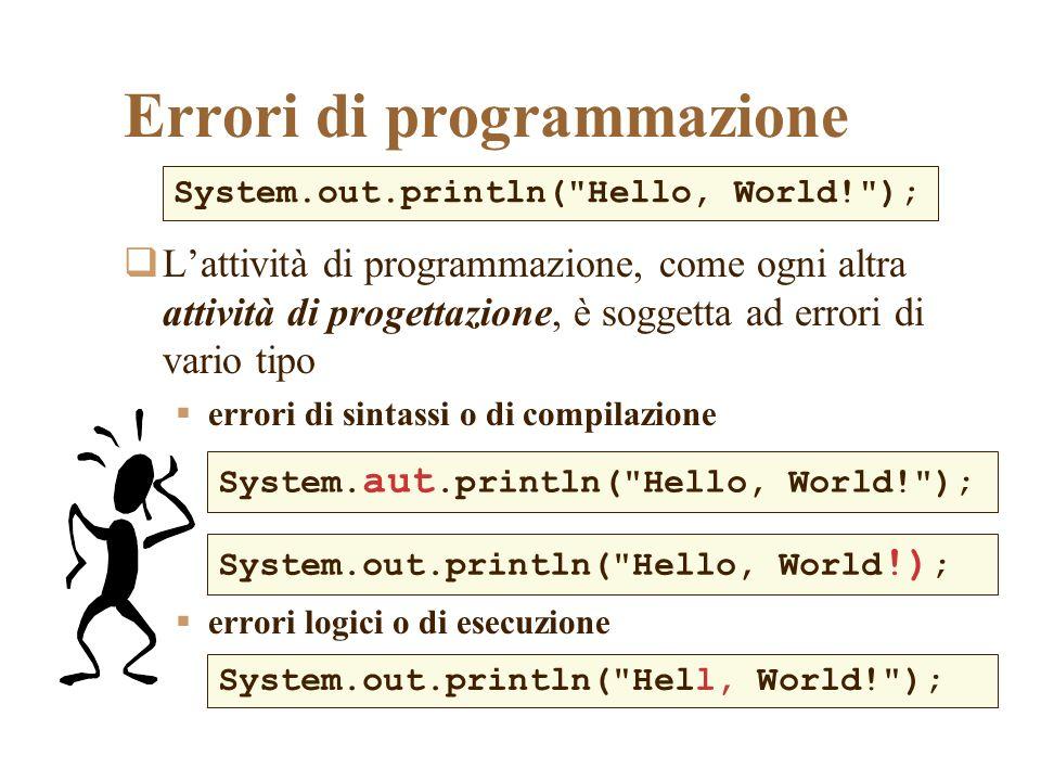 Errori di sintassi In questo caso il compilatore riesce agevolmente ad individuare e segnalare lerrore di sintassi, perché identifica il nome di un oggetto (simbolo) che non è stato definito (aut) e sul quale non è in grado di decidere System.aut.println( Hello, World! ); C:\>javac Hello.java Hello.java:3: cannot resolve symbol symbol : variable aut location: class java.lang.System System.aut.println( Hello, World! ); ^ 1 error posizione (numero di riga) posizione (nella riga) diagnosi