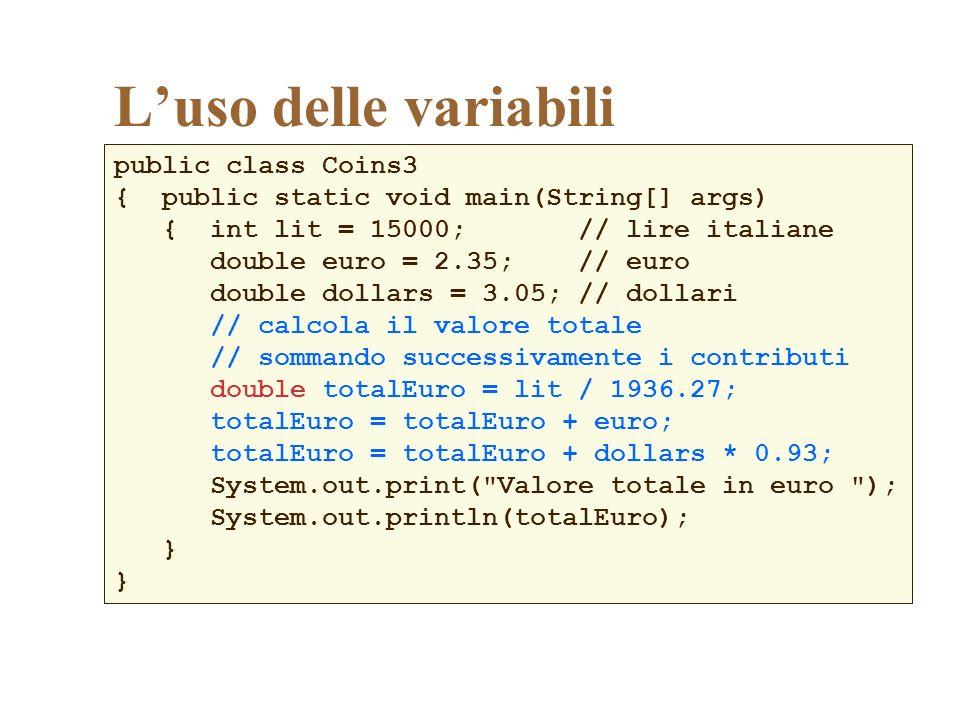Luso delle variabili public class Coins3 { public static void main(String[] args) { int lit = 15000; // lire italiane double euro = 2.35; // euro doub