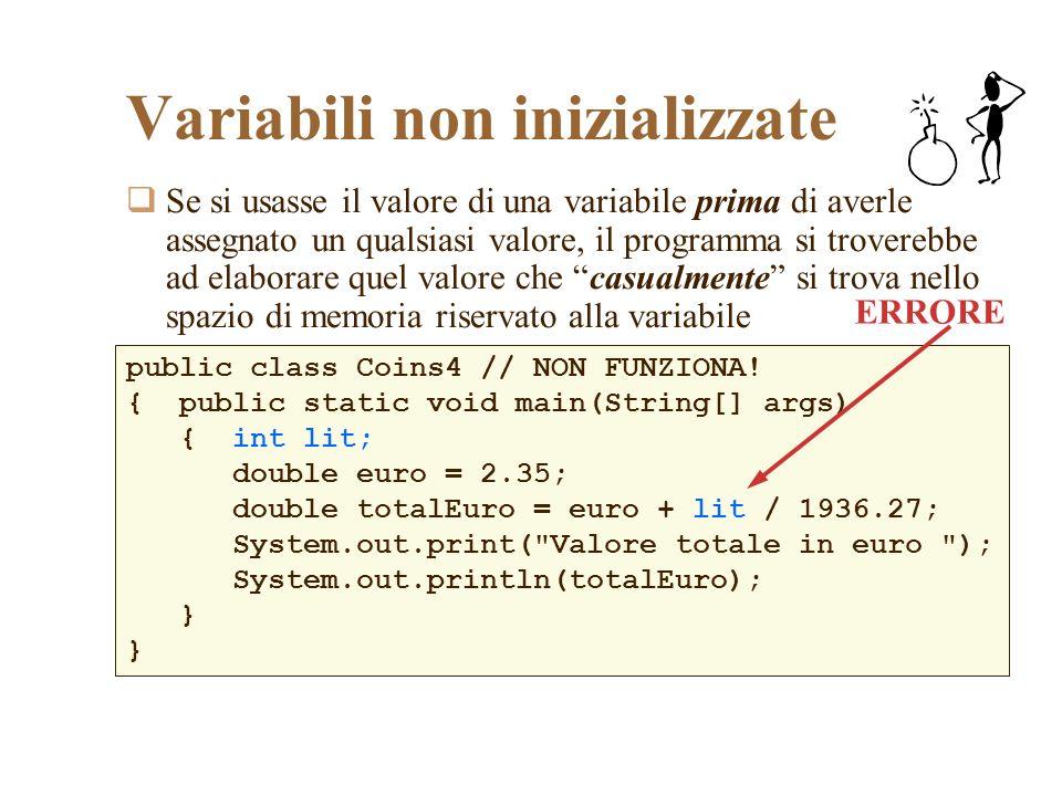 Variabili non inizializzate Se si usasse il valore di una variabile prima di averle assegnato un qualsiasi valore, il programma si troverebbe ad elabo