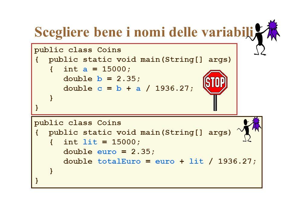 public class Coins { public static void main(String[] args) { int a = 15000; double b = 2.35; double c = b + a / 1936.27; } Scegliere bene i nomi dell
