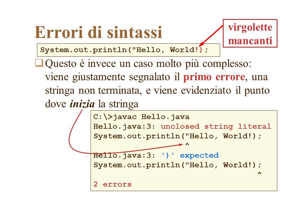 Errori di sintassi Viene però segnalato anche un secondo errore il compilatore si aspetta di trovare una parentesi tonda chiusa, in corrispondenza di quella aperta la parentesi in realtà cè, ma il compilatore lha inserita allinterno della stringa, cioè ha prolungato la stringa fino al termine della riga C:\>javac Hello.java Hello.java:3: unclosed string literal System.out.println( Hello, World!); ^ Hello.java:3: ) expected System.out.println( Hello, World!); ^ 2 errors
