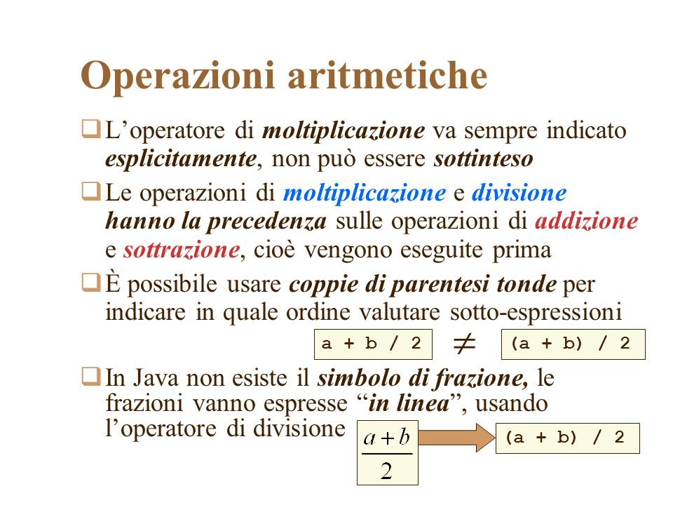 Loperatore di moltiplicazione va sempre indicato esplicitamente, non può essere sottinteso Le operazioni di moltiplicazione e divisione hanno la precedenza sulle operazioni di addizione e sottrazione, cioè vengono eseguite prima È possibile usare coppie di parentesi tonde per indicare in quale ordine valutare sotto-espressioni In Java non esiste il simbolo di frazione, le frazioni vanno espresse in linea, usando loperatore di divisione (a + b) / 2a + b / 2 (a + b) / 2