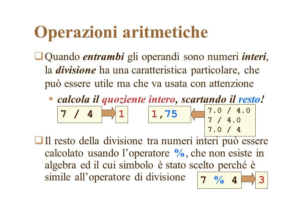 Operazioni aritmetiche Quando entrambi gli operandi sono numeri interi, la divisione ha una caratteristica particolare, che può essere utile ma che va usata con attenzione calcola il quoziente intero, scartando il resto.