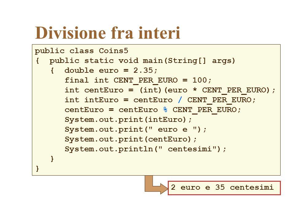 Divisione fra interi public class Coins5 { public static void main(String[] args) { double euro = 2.35; final int CENT_PER_EURO = 100; int centEuro = (int)(euro * CENT_PER_EURO); int intEuro = centEuro / CENT_PER_EURO; centEuro = centEuro % CENT_PER_EURO; System.out.print(intEuro); System.out.print( euro e ); System.out.print(centEuro); System.out.println( centesimi ); } 2 euro e 35 centesimi