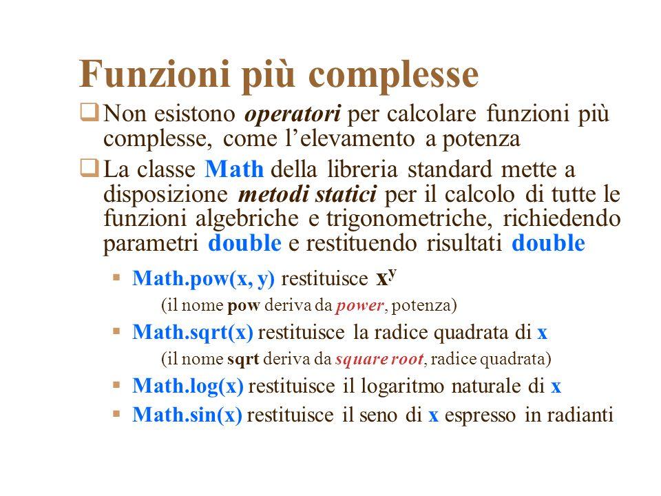 Funzioni più complesse Non esistono operatori per calcolare funzioni più complesse, come lelevamento a potenza La classe Math della libreria standard mette a disposizione metodi statici per il calcolo di tutte le funzioni algebriche e trigonometriche, richiedendo parametri double e restituendo risultati double Math.pow(x, y) restituisce x y (il nome pow deriva da power, potenza) Math.sqrt(x) restituisce la radice quadrata di x (il nome sqrt deriva da square root, radice quadrata) Math.log(x) restituisce il logaritmo naturale di x Math.sin(x) restituisce il seno di x espresso in radianti