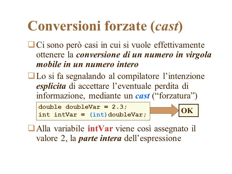 Conversioni forzate (cast) Ci sono però casi in cui si vuole effettivamente ottenere la conversione di un numero in virgola mobile in un numero intero Lo si fa segnalando al compilatore lintenzione esplicita di accettare leventuale perdita di informazione, mediante un cast (forzatura) Alla variabile intVar viene così assegnato il valore 2, la parte intera dellespressione double doubleVar = 2.3; int intVar = (int)doubleVar; OK