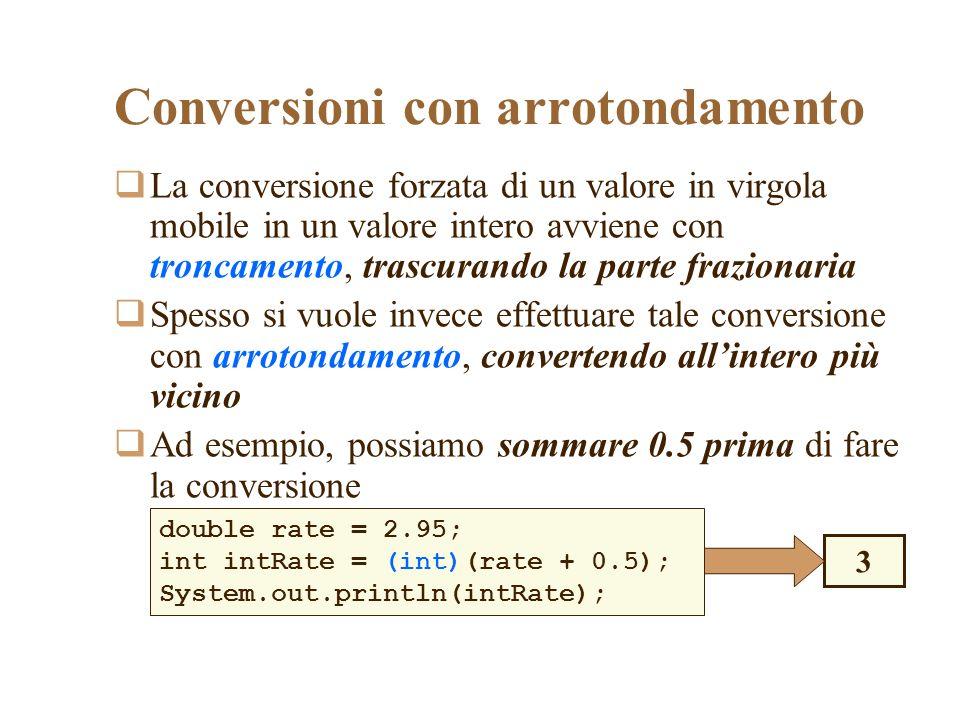 Conversioni con arrotondamento La conversione forzata di un valore in virgola mobile in un valore intero avviene con troncamento, trascurando la parte frazionaria Spesso si vuole invece effettuare tale conversione con arrotondamento, convertendo allintero più vicino Ad esempio, possiamo sommare 0.5 prima di fare la conversione double rate = 2.95; int intRate = (int)(rate + 0.5); System.out.println(intRate); 3