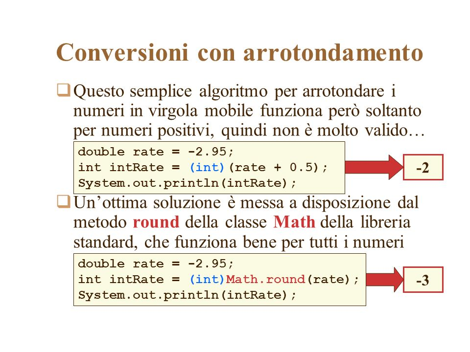 Conversioni con arrotondamento Questo semplice algoritmo per arrotondare i numeri in virgola mobile funziona però soltanto per numeri positivi, quindi non è molto valido… Unottima soluzione è messa a disposizione dal metodo round della classe Math della libreria standard, che funziona bene per tutti i numeri double rate = -2.95; int intRate = (int)(rate + 0.5); System.out.println(intRate); -2 double rate = -2.95; int intRate = (int)Math.round(rate); System.out.println(intRate); -3
