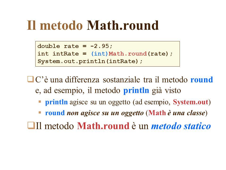 Il metodo Math.round Cè una differenza sostanziale tra il metodo round e, ad esempio, il metodo println già visto println agisce su un oggetto (ad ese