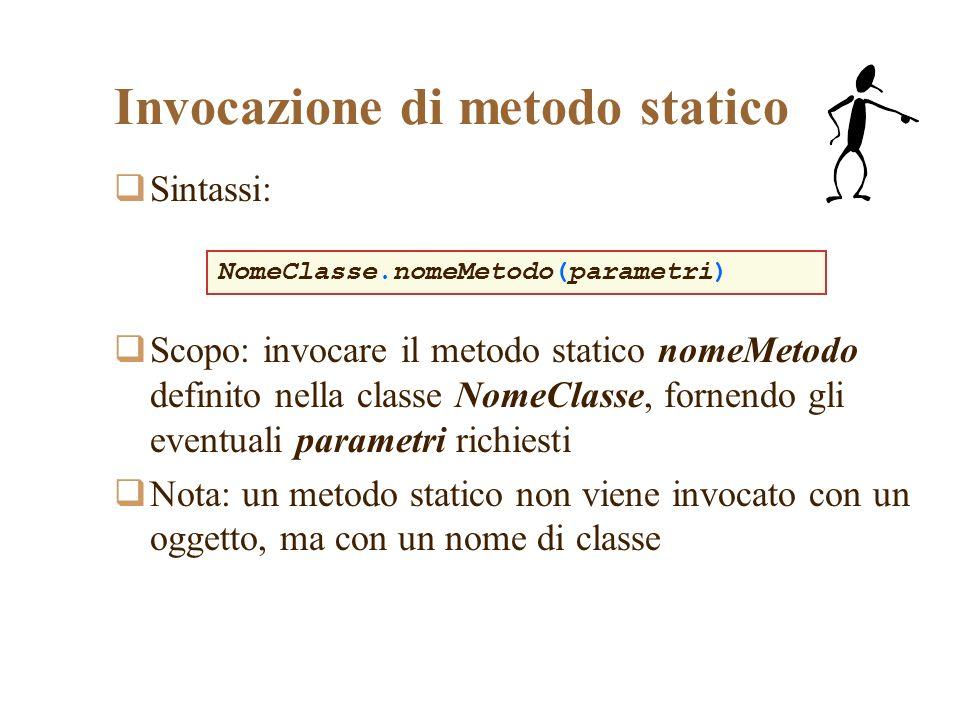Invocazione di metodo statico Sintassi: Scopo: invocare il metodo statico nomeMetodo definito nella classe NomeClasse, fornendo gli eventuali parametri richiesti Nota: un metodo statico non viene invocato con un oggetto, ma con un nome di classe NomeClasse.nomeMetodo(parametri)