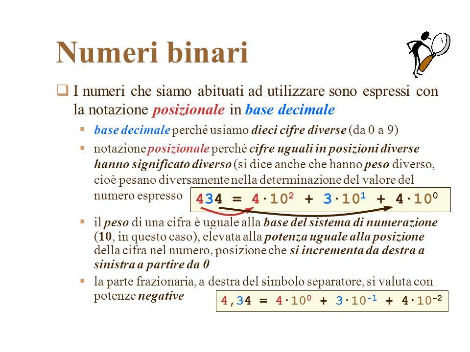 Numeri binari I numeri che siamo abituati ad utilizzare sono espressi con la notazione posizionale in base decimale base decimale perché usiamo dieci cifre diverse (da 0 a 9) notazione posizionale perché cifre uguali in posizioni diverse hanno significato diverso (si dice anche che hanno peso diverso, cioè pesano diversamente nella determinazione del valore del numero espresso il peso di una cifra è uguale alla base del sistema di numerazione (10, in questo caso), elevata alla potenza uguale alla posizione della cifra nel numero, posizione che si incrementa da destra a sinistra a partire da 0 la parte frazionaria, a destra del simbolo separatore, si valuta con potenze negative 434 = 4·10 2 + 3·10 1 + 4·10 0 4,34 = 4·10 0 + 3·10 -1 + 4·10 -2