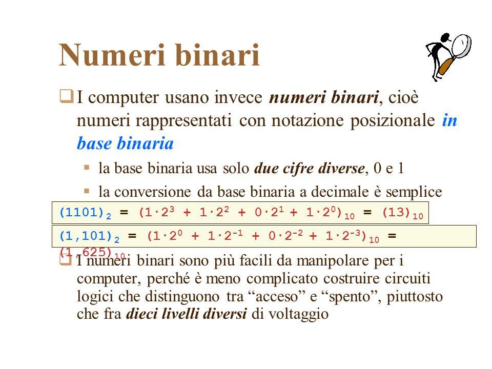 Numeri binari I computer usano invece numeri binari, cioè numeri rappresentati con notazione posizionale in base binaria la base binaria usa solo due