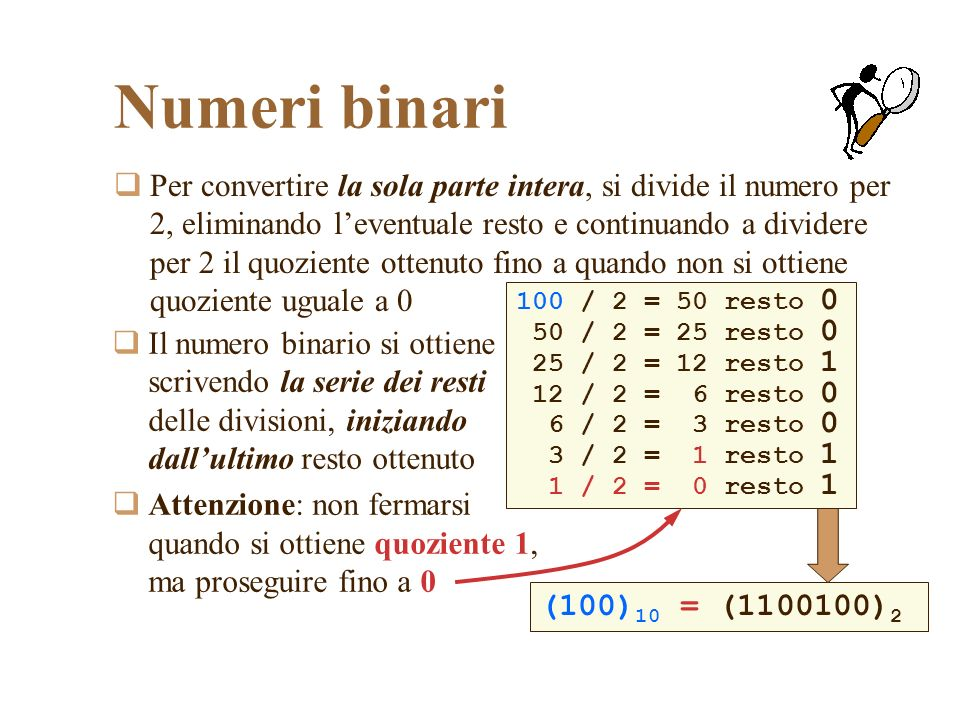 Numeri binari Per convertire la sola parte intera, si divide il numero per 2, eliminando leventuale resto e continuando a dividere per 2 il quoziente ottenuto fino a quando non si ottiene quoziente uguale a 0 Il numero binario si ottiene scrivendo la serie dei resti delle divisioni, iniziando dallultimo resto ottenuto Attenzione: non fermarsi quando si ottiene quoziente 1, ma proseguire fino a 0 100 / 2 = 50 resto 0 50 / 2 = 25 resto 0 25 / 2 = 12 resto 1 12 / 2 = 6 resto 0 6 / 2 = 3 resto 0 3 / 2 = 1 resto 1 1 / 2 = 0 resto 1 (100) 10 = (1100100) 2