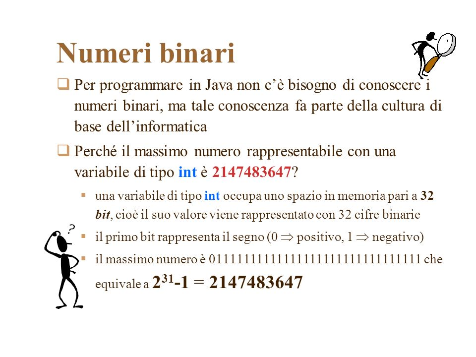 Numeri binari Per programmare in Java non cè bisogno di conoscere i numeri binari, ma tale conoscenza fa parte della cultura di base dellinformatica Perché il massimo numero rappresentabile con una variabile di tipo int è 2147483647.
