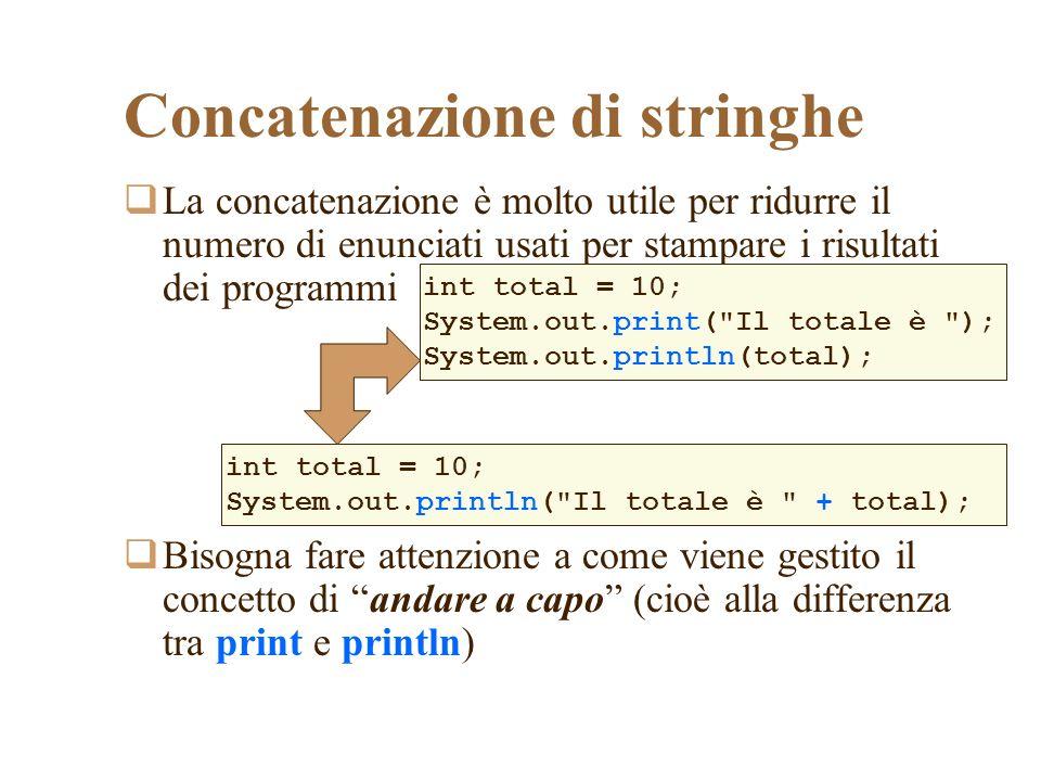 Concatenazione di stringhe La concatenazione è molto utile per ridurre il numero di enunciati usati per stampare i risultati dei programmi Bisogna fare attenzione a come viene gestito il concetto di andare a capo (cioè alla differenza tra print e println) int total = 10; System.out.print( Il totale è ); System.out.println(total); int total = 10; System.out.println( Il totale è + total);