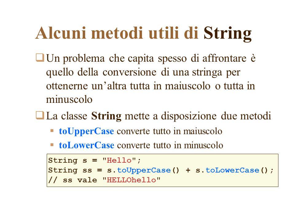 Alcuni metodi utili di String Un problema che capita spesso di affrontare è quello della conversione di una stringa per ottenerne unaltra tutta in maiuscolo o tutta in minuscolo La classe String mette a disposizione due metodi toUpperCase converte tutto in maiuscolo toLowerCase converte tutto in minuscolo String s = Hello ; String ss = s.toUpperCase() + s.toLowerCase(); // ss vale HELLOhello