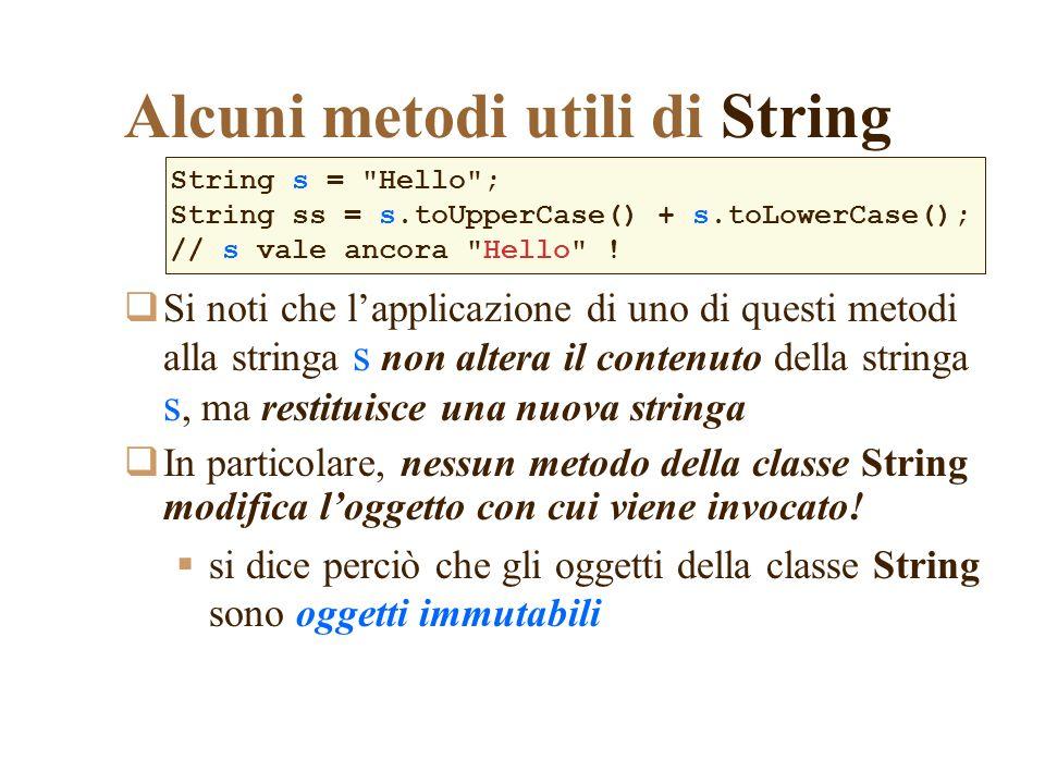 Alcuni metodi utili di String Si noti che lapplicazione di uno di questi metodi alla stringa s non altera il contenuto della stringa s, ma restituisce una nuova stringa In particolare, nessun metodo della classe String modifica loggetto con cui viene invocato.