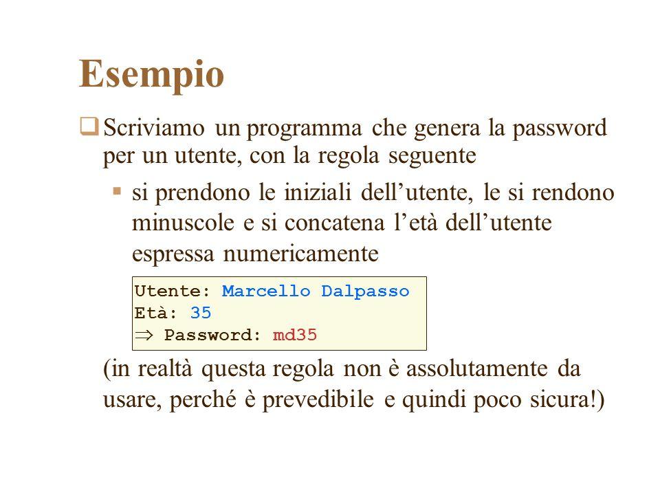 Esempio Scriviamo un programma che genera la password per un utente, con la regola seguente si prendono le iniziali dellutente, le si rendono minuscole e si concatena letà dellutente espressa numericamente (in realtà questa regola non è assolutamente da usare, perché è prevedibile e quindi poco sicura!) Utente: Marcello Dalpasso Età: 35 Password: md35