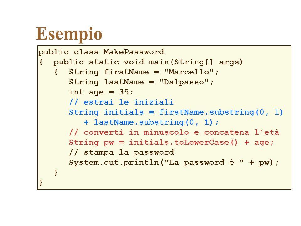 Esempio public class MakePassword { public static void main(String[] args) { String firstName = Marcello ; String lastName = Dalpasso ; int age = 35; // estrai le iniziali String initials = firstName.substring(0, 1) + lastName.substring(0, 1); // converti in minuscolo e concatena letà String pw = initials.toLowerCase() + age; // stampa la password System.out.println( La password è + pw); }