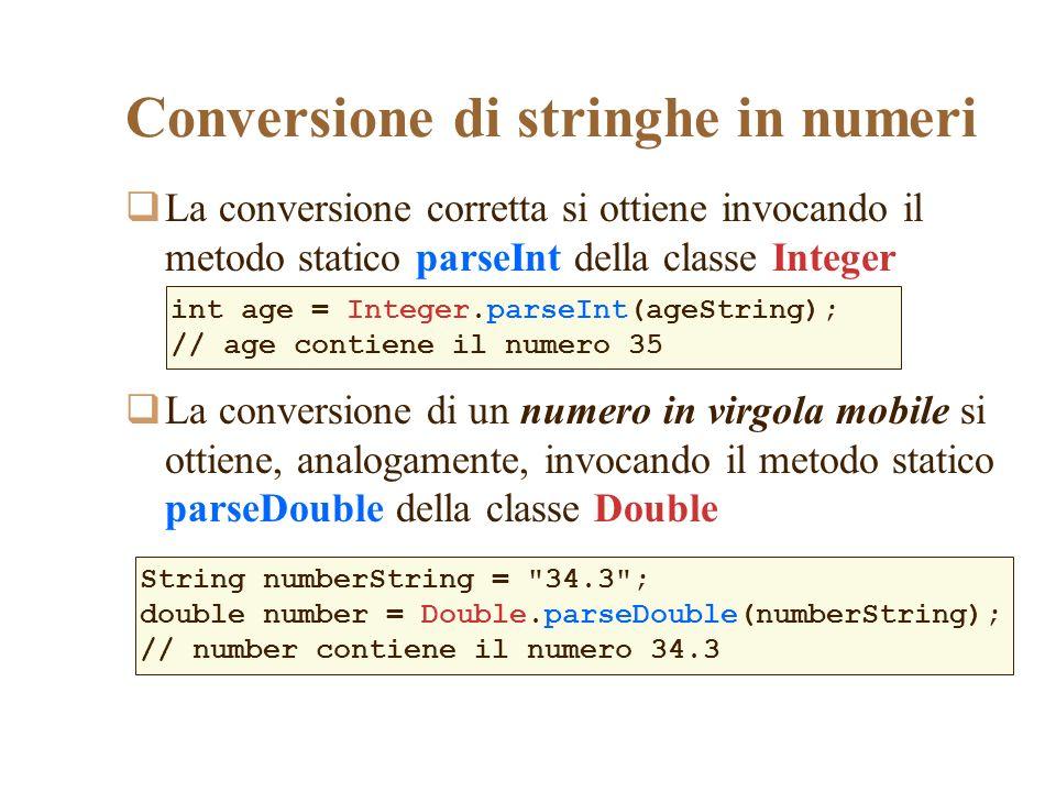 Conversione di stringhe in numeri La conversione corretta si ottiene invocando il metodo statico parseInt della classe Integer La conversione di un numero in virgola mobile si ottiene, analogamente, invocando il metodo statico parseDouble della classe Double int age = Integer.parseInt(ageString); // age contiene il numero 35 String numberString = 34.3 ; double number = Double.parseDouble(numberString); // number contiene il numero 34.3