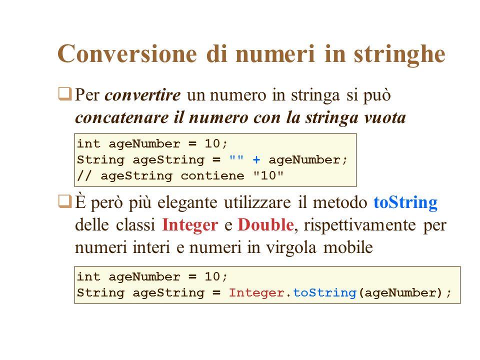 Per convertire un numero in stringa si può concatenare il numero con la stringa vuota È però più elegante utilizzare il metodo toString delle classi Integer e Double, rispettivamente per numeri interi e numeri in virgola mobile Conversione di numeri in stringhe int ageNumber = 10; String ageString = + ageNumber; // ageString contiene 10 int ageNumber = 10; String ageString = Integer.toString(ageNumber);