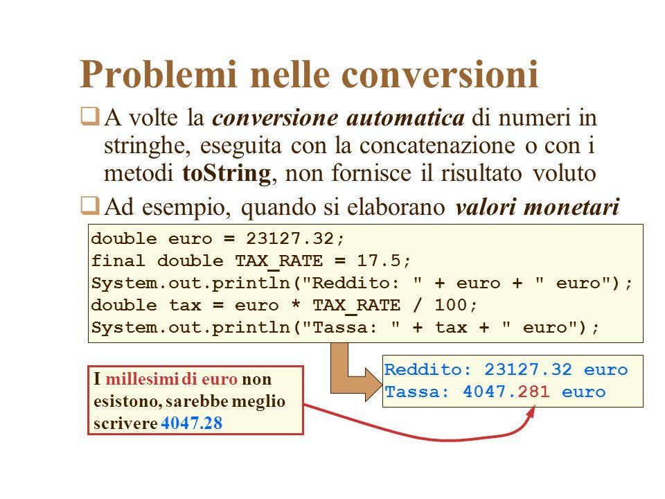 A volte la conversione automatica di numeri in stringhe, eseguita con la concatenazione o con i metodi toString, non fornisce il risultato voluto Ad esempio, quando si elaborano valori monetari Problemi nelle conversioni double euro = 23127.32; final double TAX_RATE = 17.5; System.out.println( Reddito: + euro + euro ); double tax = euro * TAX_RATE / 100; System.out.println( Tassa: + tax + euro ); Reddito: 23127.32 euro Tassa: 4047.281 euro I millesimi di euro non esistono, sarebbe meglio scrivere 4047.28