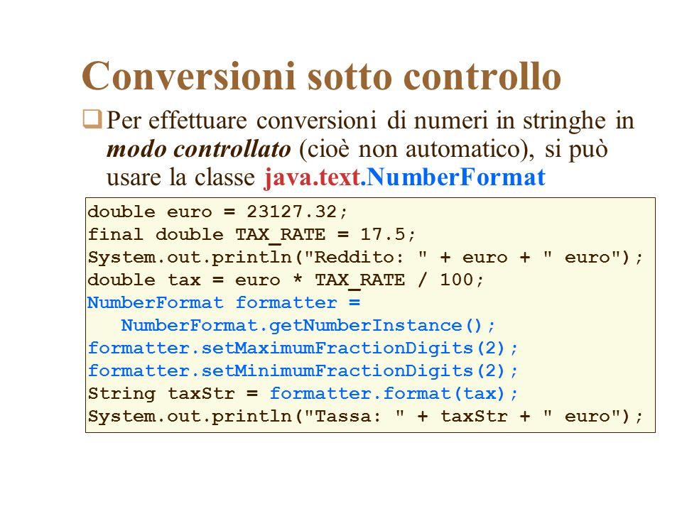 Per effettuare conversioni di numeri in stringhe in modo controllato (cioè non automatico), si può usare la classe java.text.NumberFormat Conversioni sotto controllo double euro = 23127.32; final double TAX_RATE = 17.5; System.out.println( Reddito: + euro + euro ); double tax = euro * TAX_RATE / 100; NumberFormat formatter = NumberFormat.getNumberInstance(); formatter.setMaximumFractionDigits(2); formatter.setMinimumFractionDigits(2); String taxStr = formatter.format(tax); System.out.println( Tassa: + taxStr + euro );