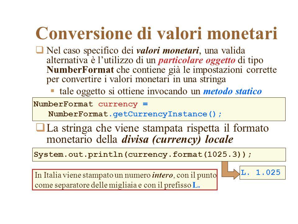 Nel caso specifico dei valori monetari, una valida alternativa è lutilizzo di un particolare oggetto di tipo NumberFormat che contiene già le impostaz