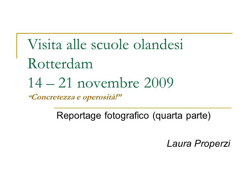 Visita alle scuole olandesi Rotterdam 14 – 21 novembre 2009 Concretezza e operosità! Reportage fotografico (quarta parte) Laura Properzi