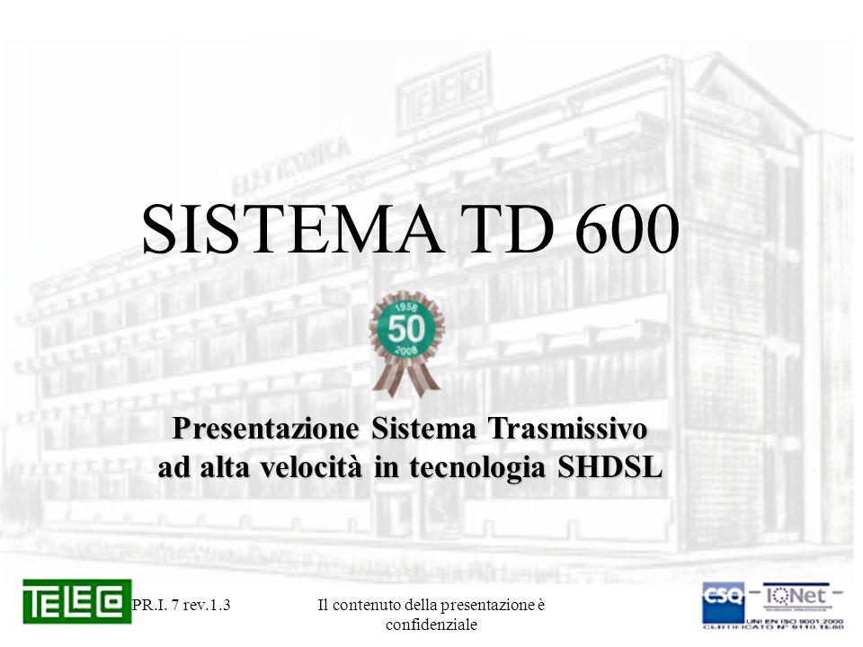 . PR.I. 7 rev.1.3Il contenuto della presentazione è confidenziale SISTEMA TD 600 Presentazione Sistema Trasmissivo ad alta velocità in tecnologia SHDS