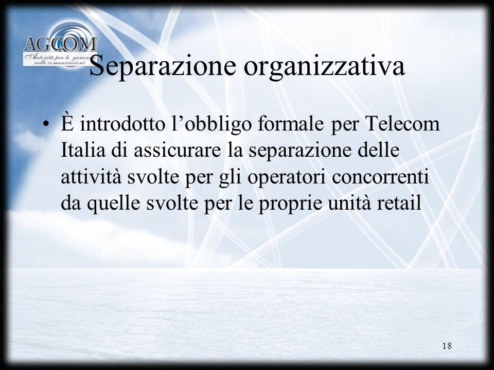 18 Separazione organizzativa È introdotto lobbligo formale per Telecom Italia di assicurare la separazione delle attività svolte per gli operatori con