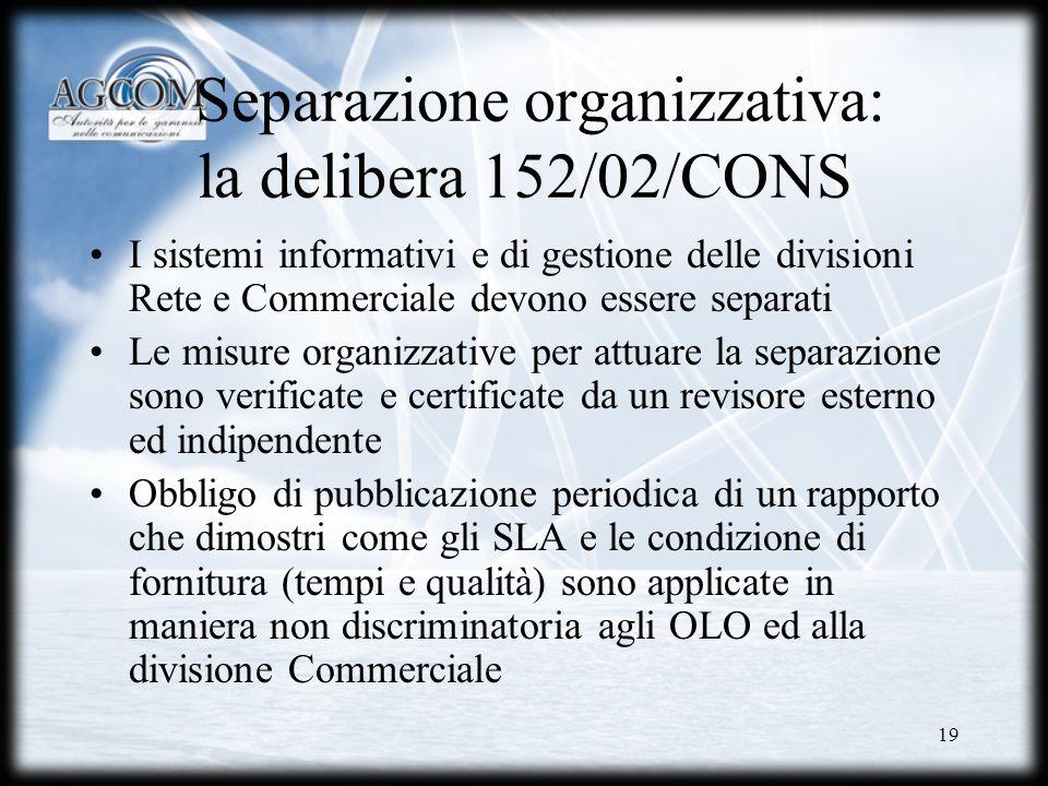 19 Separazione organizzativa: la delibera 152/02/CONS I sistemi informativi e di gestione delle divisioni Rete e Commerciale devono essere separati Le