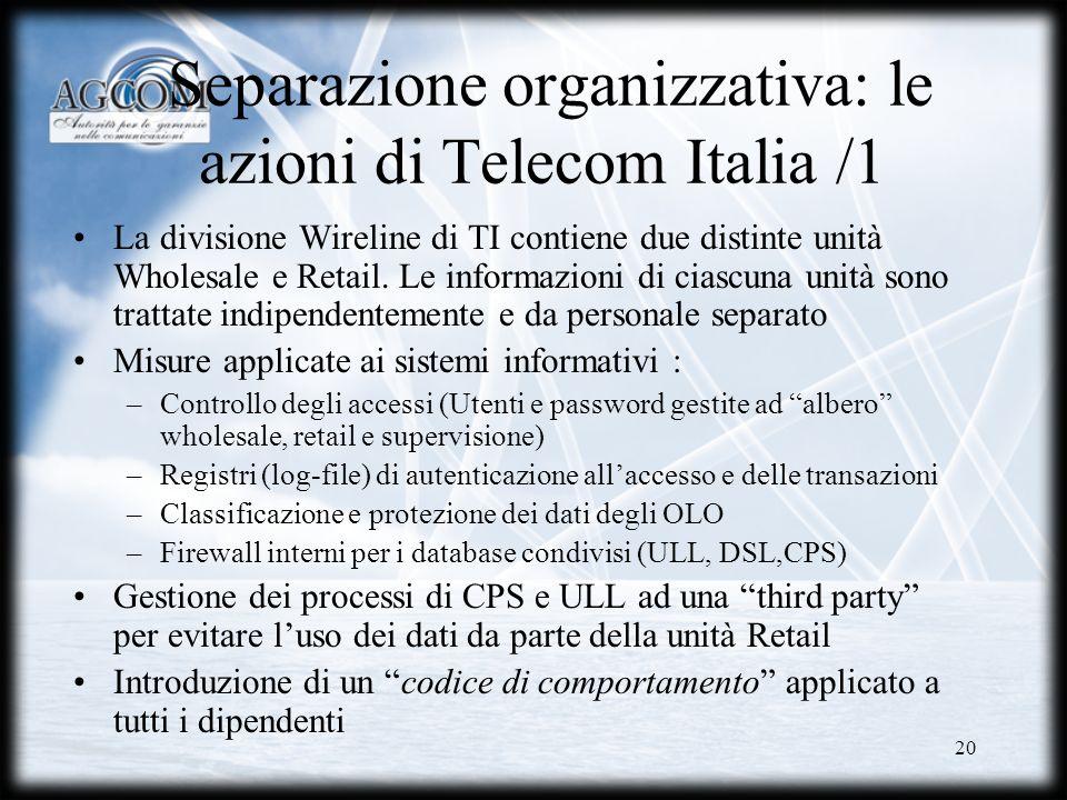 20 Separazione organizzativa: le azioni di Telecom Italia /1 La divisione Wireline di TI contiene due distinte unità Wholesale e Retail. Le informazio