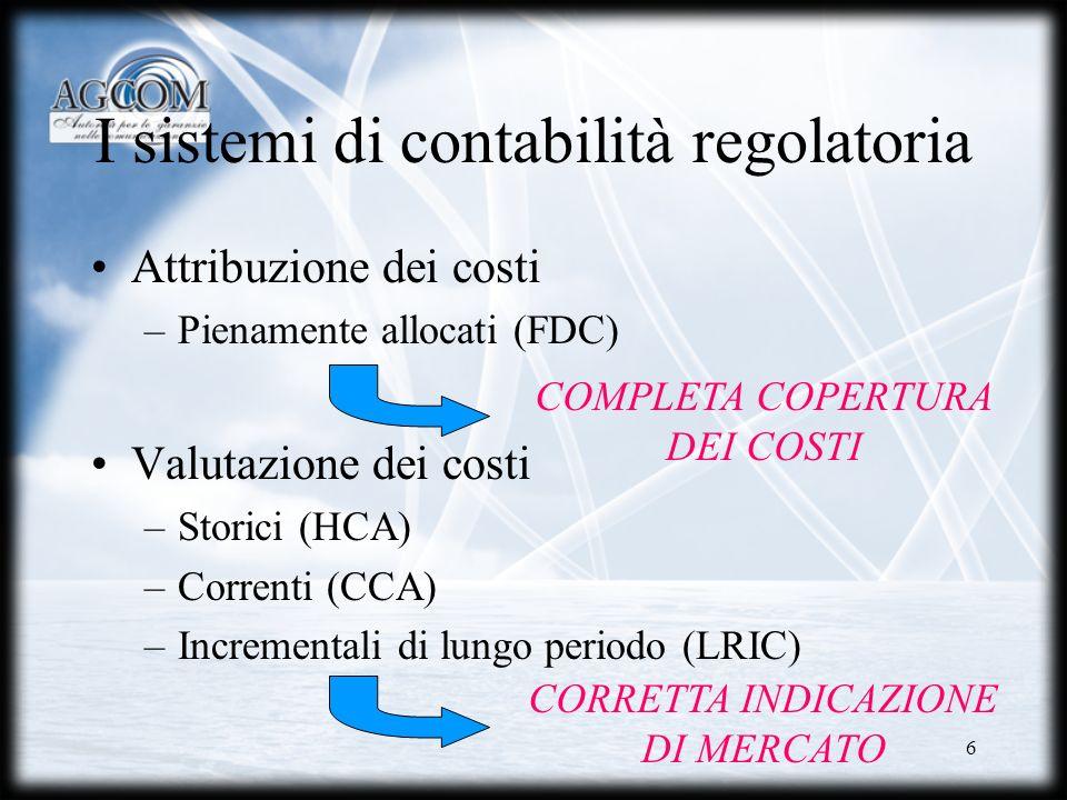 6 I sistemi di contabilità regolatoria Attribuzione dei costi –Pienamente allocati (FDC) Valutazione dei costi –Storici (HCA) –Correnti (CCA) –Increme