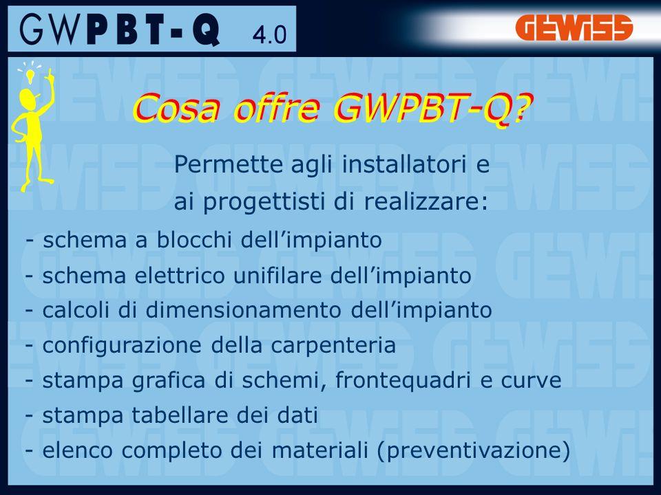 3 Permette agli installatori e ai progettisti di realizzare: - schema a blocchi dellimpianto - schema elettrico unifilare dellimpianto - calcoli di dimensionamento dellimpianto - configurazione della carpenteria - stampa grafica di schemi, frontequadri e curve - stampa tabellare dei dati - elenco completo dei materiali (preventivazione) Cosa offre GWPBT-Q?
