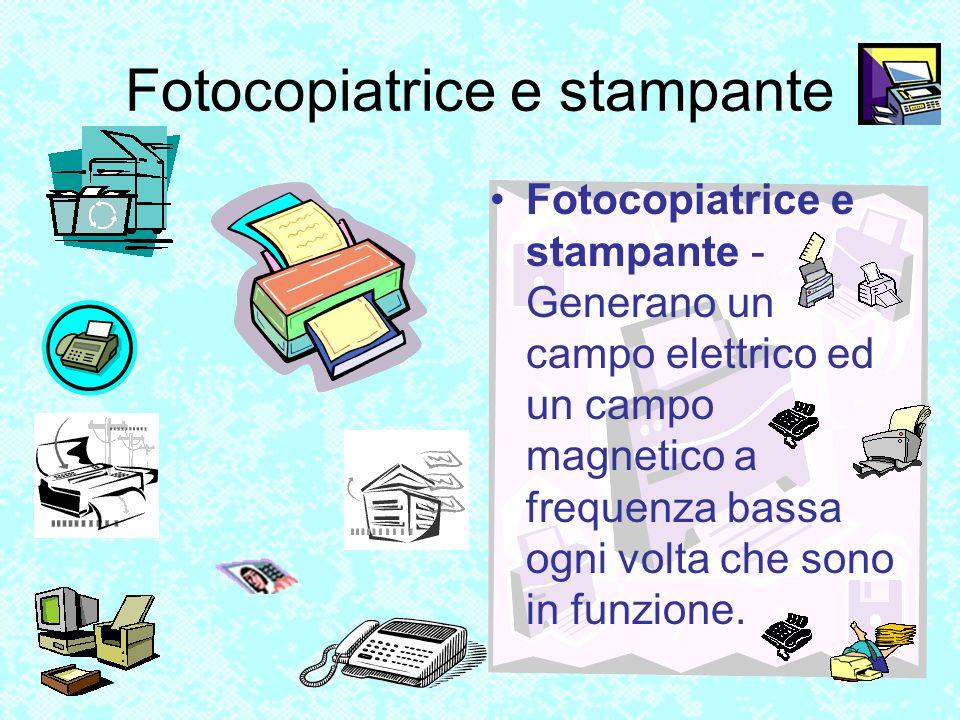 Fotocopiatrice e stampante Fotocopiatrice e stampante - Generano un campo elettrico ed un campo magnetico a frequenza bassa ogni volta che sono in fun