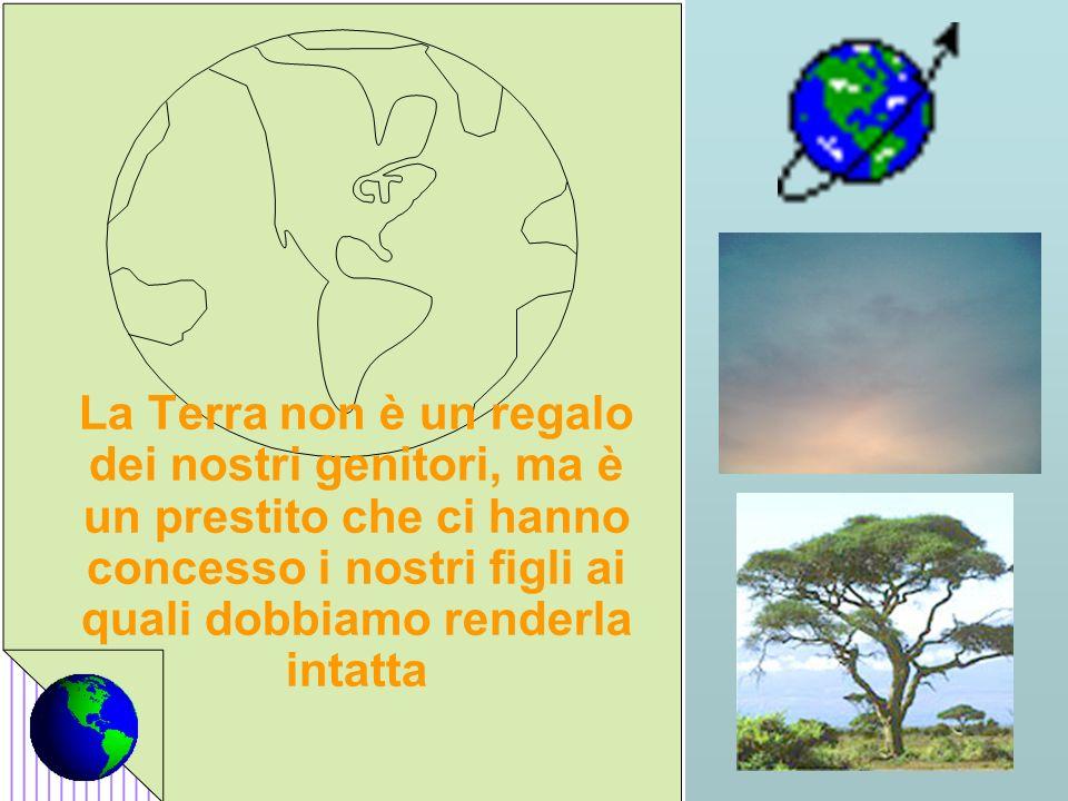La Terra non è un regalo dei nostri genitori, ma è un prestito che ci hanno concesso i nostri figli ai quali dobbiamo renderla intatta